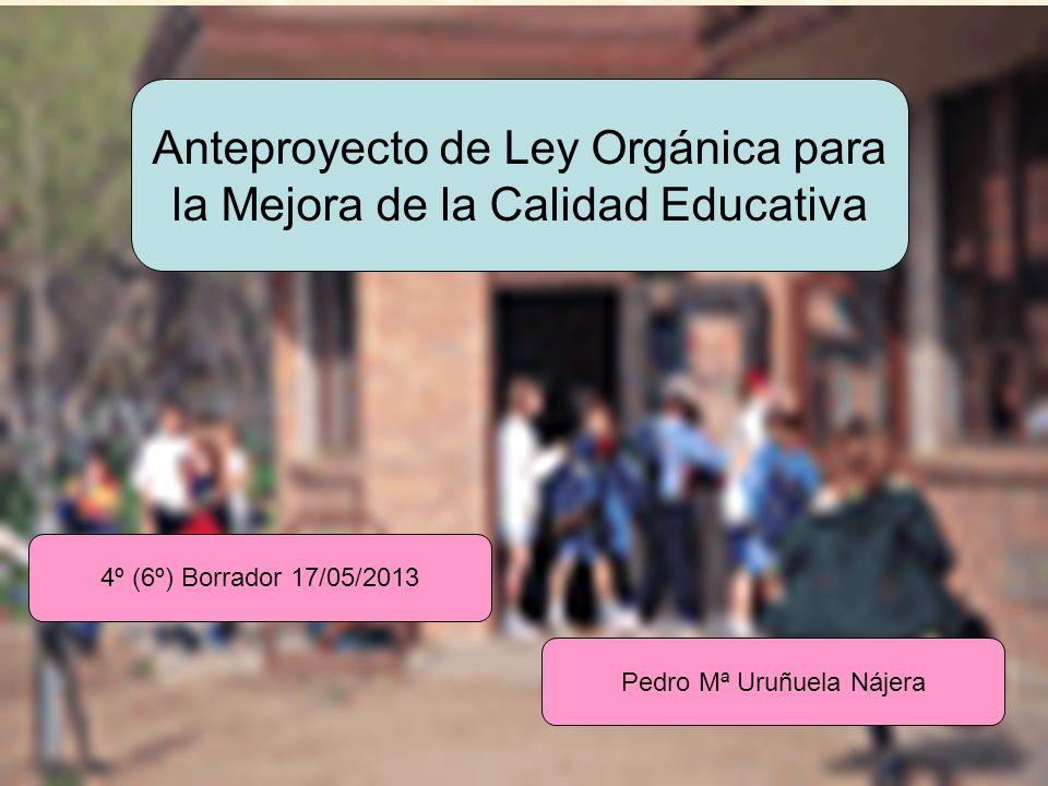 URUNAJP Anteproyecto de Ley Orgánica para la Mejora de la Calidad Educativa Pedro Mª Uruñuela Nájera 4º (6º) Borrador 17/05/2013