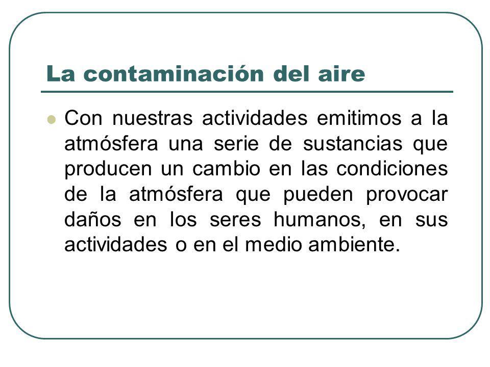 La contaminación del aire Con nuestras actividades emitimos a la atmósfera una serie de sustancias que producen un cambio en las condiciones de la atm
