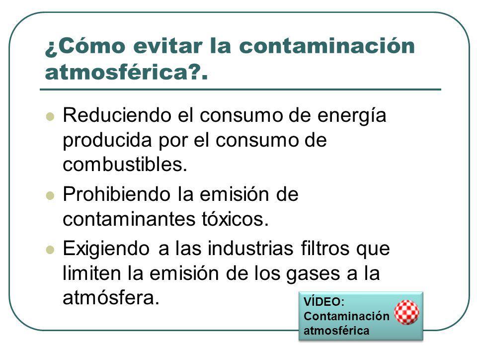 ¿Cómo evitar la contaminación atmosférica?. Reduciendo el consumo de energía producida por el consumo de combustibles. Prohibiendo la emisión de conta