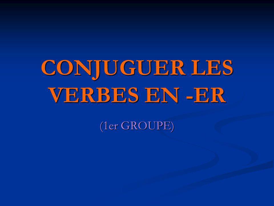 CONJUGUER LES VERBES EN -ER (1er GROUPE)