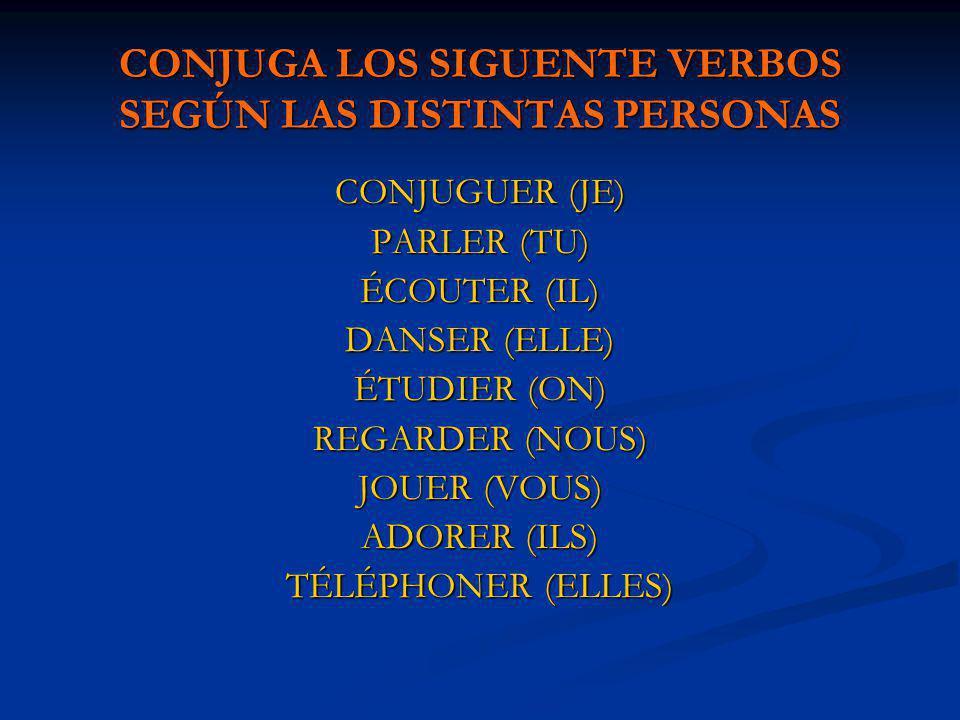 CONJUGA LOS SIGUENTE VERBOS SEGÚN LAS DISTINTAS PERSONAS CONJUGUER (JE) PARLER (TU) ÉCOUTER (IL) DANSER (ELLE) ÉTUDIER (ON) REGARDER (NOUS) JOUER (VOU