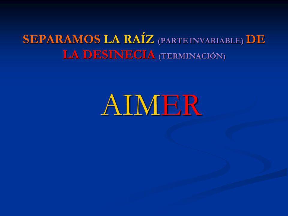 SEPARAMOS LA RAÍZ (PARTE INVARIABLE) DE LA DESINECIA (TERMINACIÓN) AIMER