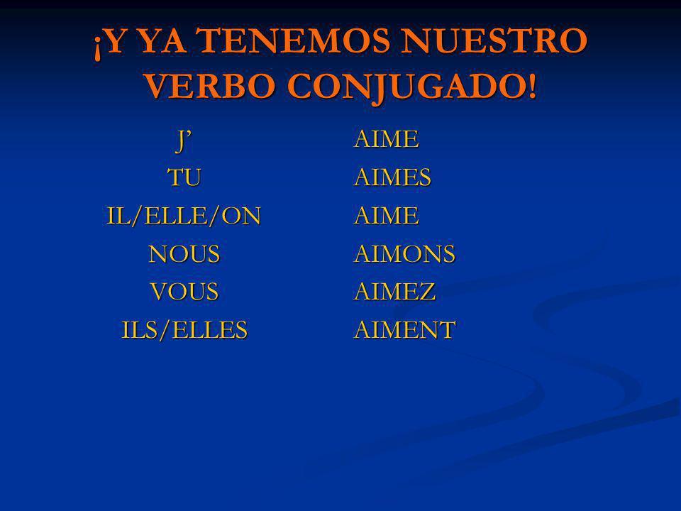 ¡Y YA TENEMOS NUESTRO VERBO CONJUGADO! JTUIL/ELLE/ONNOUSVOUSILS/ELLES AIME AIMES AIME AIMONS AIMEZ AIMENT