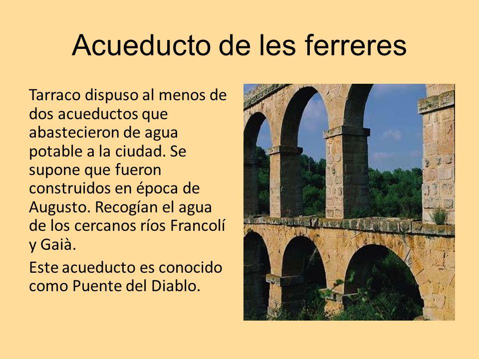 Acueducto de les ferreres Tarraco dispuso al menos de dos acueductos que abastecieron de agua potable a la ciudad. Se supone que fueron construidos en