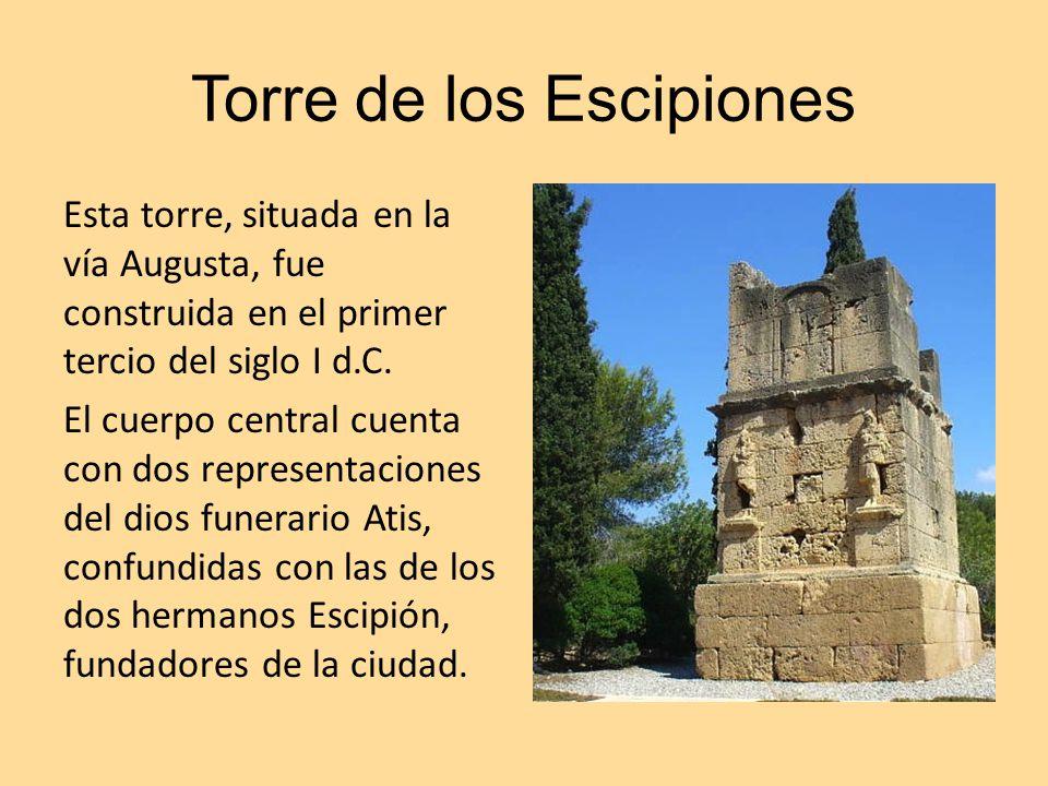Torre de los Escipiones Esta torre, situada en la vía Augusta, fue construida en el primer tercio del siglo I d.C. El cuerpo central cuenta con dos re