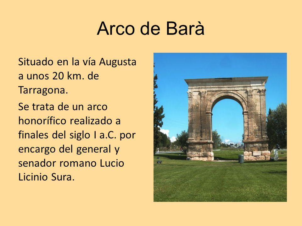 Arco de Barà Situado en la vía Augusta a unos 20 km. de Tarragona. Se trata de un arco honorífico realizado a finales del siglo I a.C. por encargo del