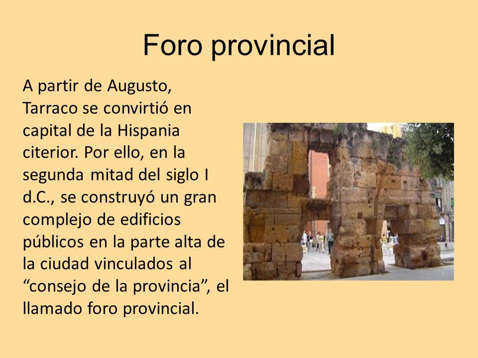 Foro provincial A partir de Augusto, Tarraco se convirtió en capital de la Hispania citerior. Por ello, en la segunda mitad del siglo I d.C., se const