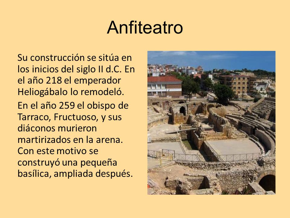 Anfiteatro Su construcción se sitúa en los inicios del siglo II d.C. En el año 218 el emperador Heliogábalo lo remodeló. En el año 259 el obispo de Ta