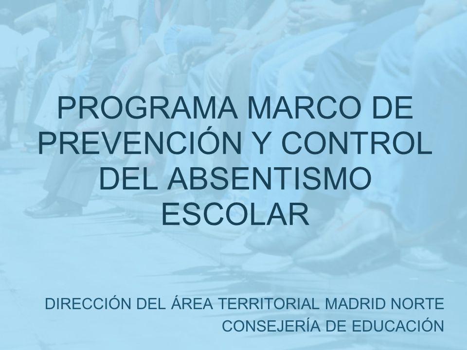 PROGRAMA MARCO DE PREVENCIÓN Y CONTROL DEL ABSENTISMO ESCOLAR DIRECCIÓN DEL ÁREA TERRITORIAL MADRID NORTE CONSEJERÍA DE EDUCACIÓN