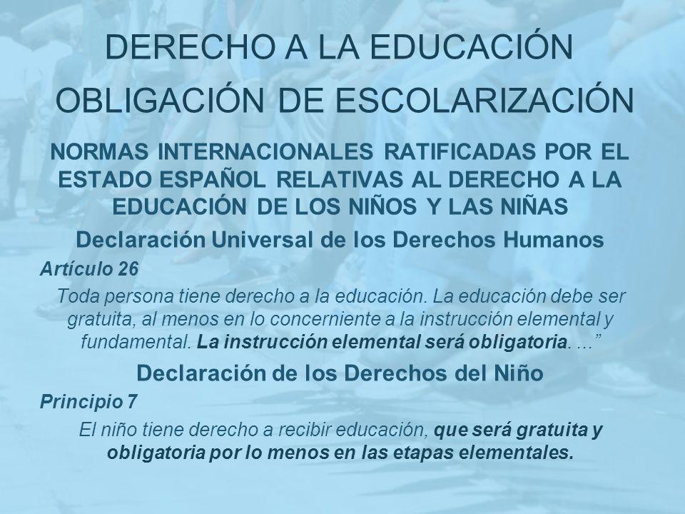 DERECHO A LA EDUCACIÓN NORMAS INTERNACIONALES RATIFICADAS POR EL ESTADO ESPAÑOL RELATIVAS AL DERECHO A LA EDUCACIÓN DE LOS NIÑOS Y LAS NIÑAS Convención sobre los derechos del niño adoptada por la Asamblea General de las Naciones Unidas el 20/11/1989 Artículo 28.1.e Los Estados deberán adoptar medidas para fomentar la asistencia regular a las escuelas y reducir las tasas de deserción escolar.