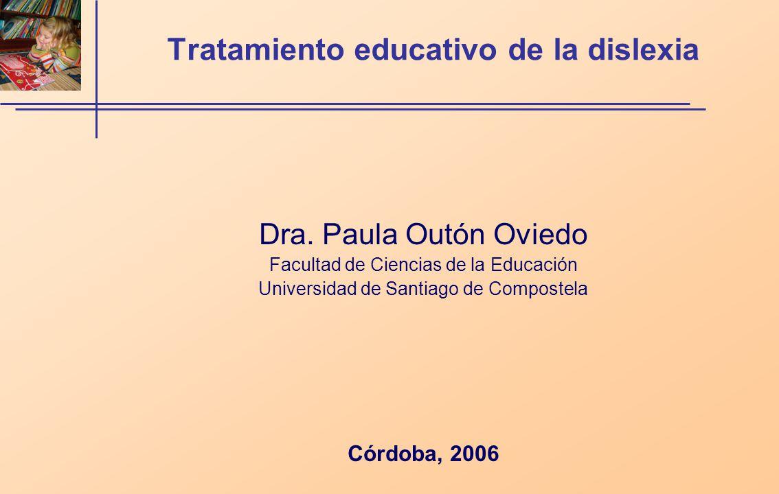 Tratamiento educativo de la dislexia Dra. Paula Outón Oviedo Facultad de Ciencias de la Educación Universidad de Santiago de Compostela Córdoba, 2006