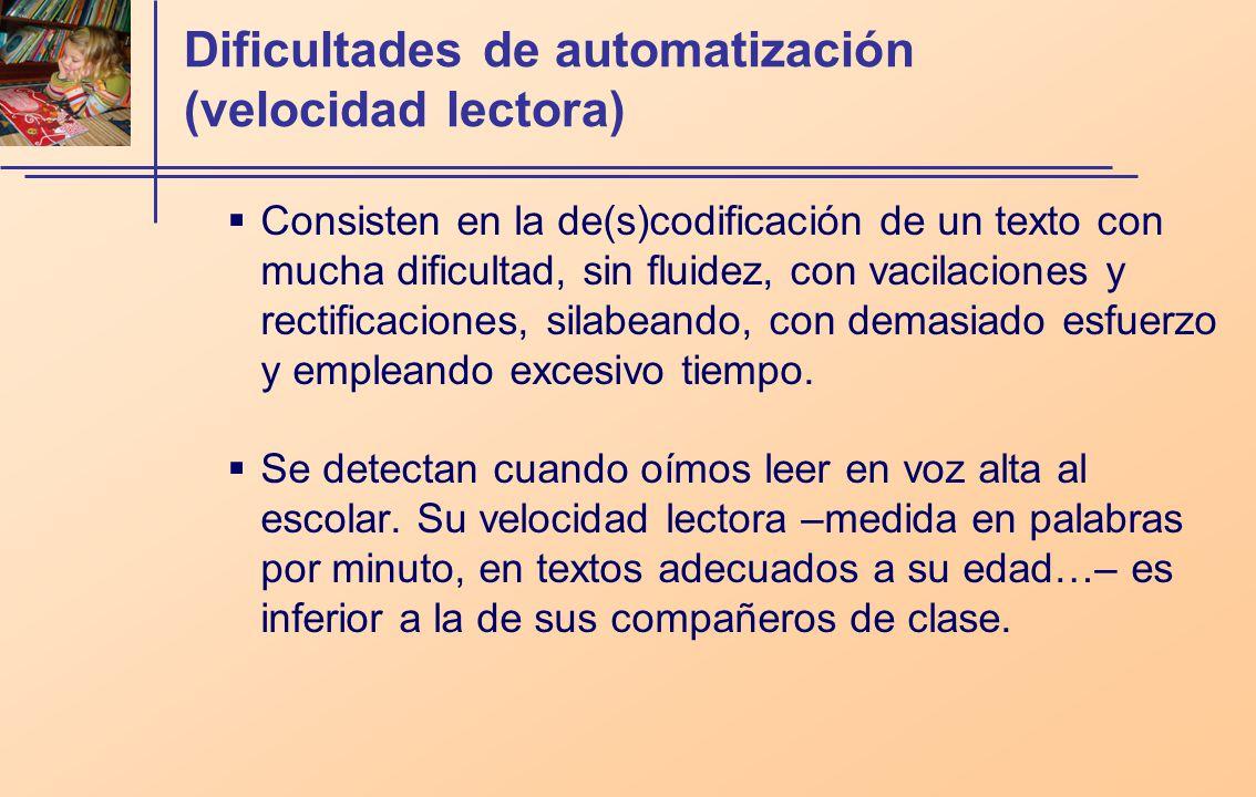 Dificultades de automatización (velocidad lectora) Consisten en la de(s)codificación de un texto con mucha dificultad, sin fluidez, con vacilaciones y rectificaciones, silabeando, con demasiado esfuerzo y empleando excesivo tiempo.
