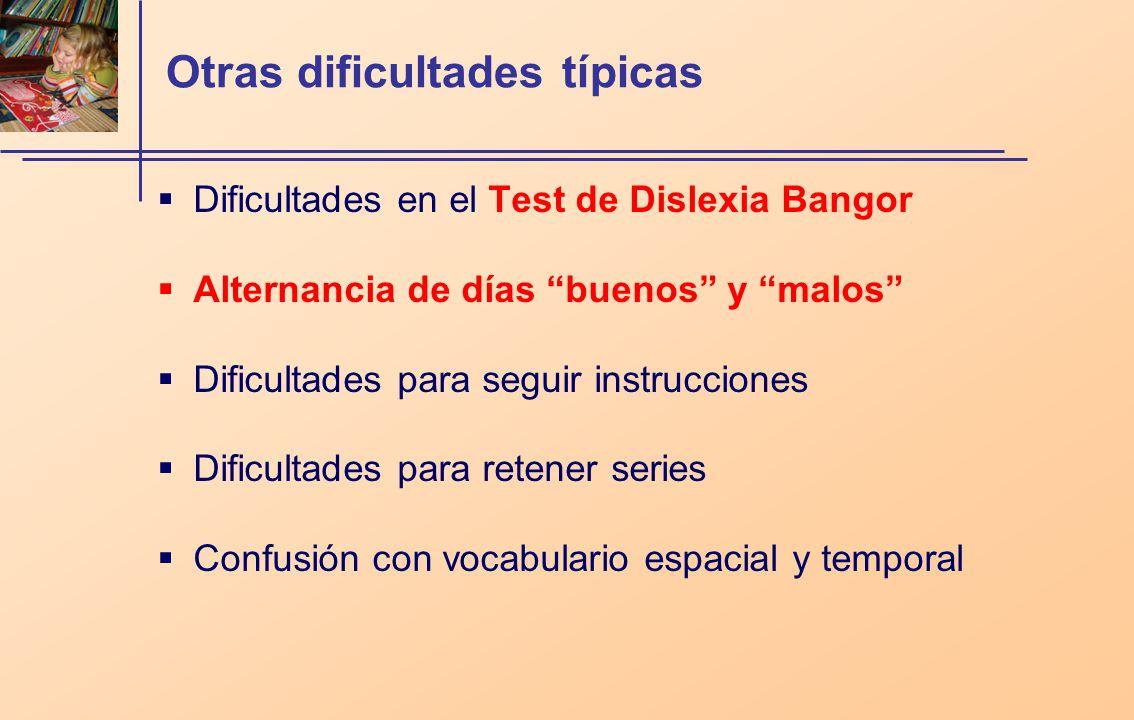 Otras dificultades típicas Dificultades en el Test de Dislexia Bangor Alternancia de días buenos y malos Dificultades para seguir instrucciones Dificultades para retener series Confusión con vocabulario espacial y temporal
