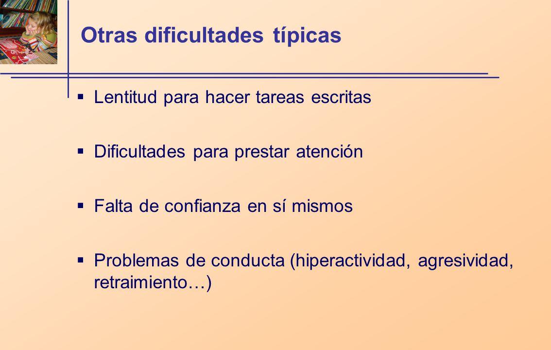 Otras dificultades típicas Lentitud para hacer tareas escritas Dificultades para prestar atención Falta de confianza en sí mismos Problemas de conducta (hiperactividad, agresividad, retraimiento…)