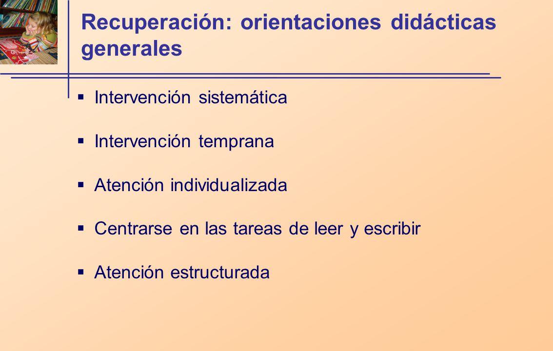 Recuperación: orientaciones didácticas generales Intervención sistemática Intervención temprana Atención individualizada Centrarse en las tareas de leer y escribir Atención estructurada