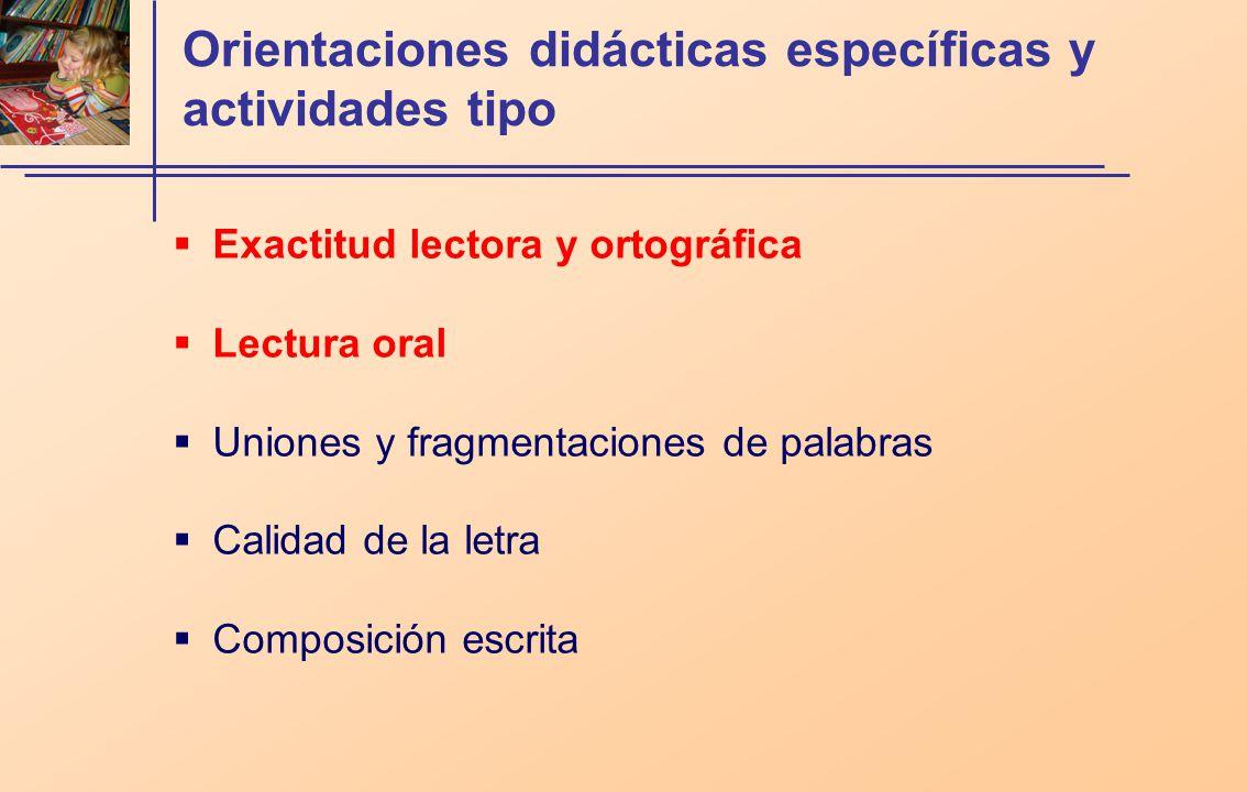 Orientaciones didácticas específicas y actividades tipo Exactitud lectora y ortográfica Lectura oral Uniones y fragmentaciones de palabras Calidad de la letra Composición escrita