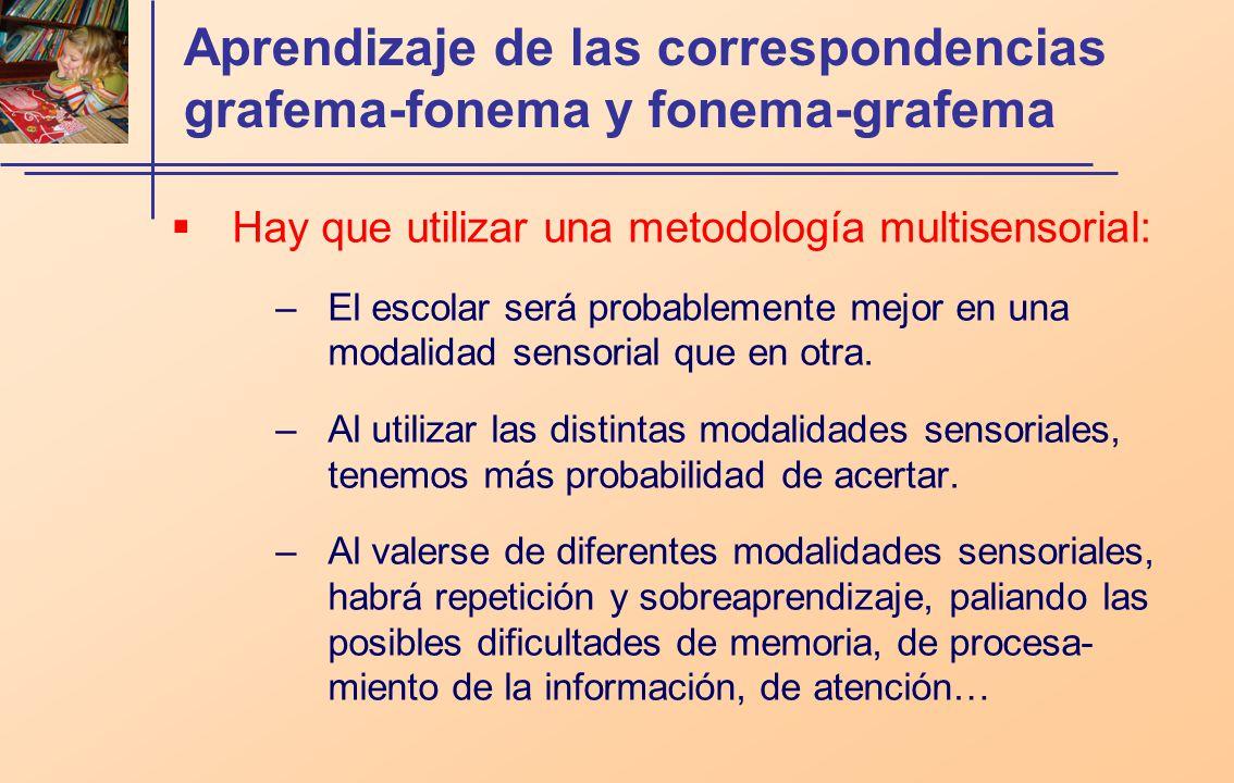 Aprendizaje de las correspondencias grafema-fonema y fonema-grafema Hay que utilizar una metodología multisensorial: –El escolar será probablemente mejor en una modalidad sensorial que en otra.