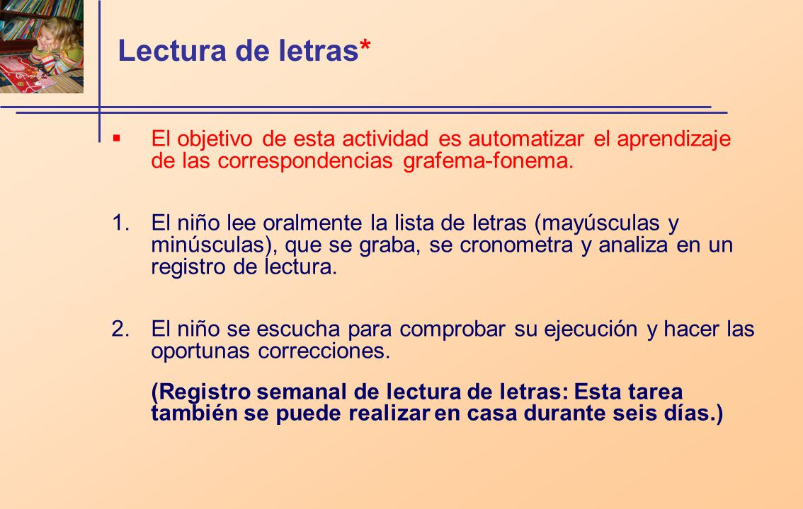 Lectura de letras* El objetivo de esta actividad es automatizar el aprendizaje de las correspondencias grafema-fonema. 1.El niño lee oralmente la list