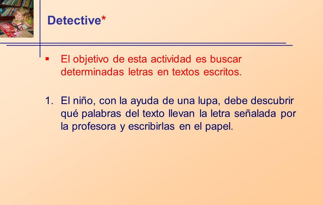 Detective* El objetivo de esta actividad es buscar determinadas letras en textos escritos. 1.El niño, con la ayuda de una lupa, debe descubrir qué pal