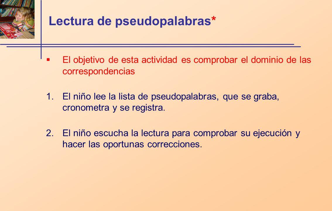 Lectura de pseudopalabras* El objetivo de esta actividad es comprobar el dominio de las correspondencias 1.El niño lee la lista de pseudopalabras, que se graba, cronometra y se registra.