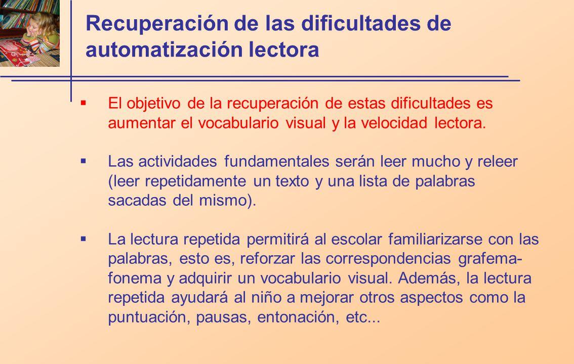 Recuperación de las dificultades de automatización lectora El objetivo de la recuperación de estas dificultades es aumentar el vocabulario visual y la velocidad lectora.