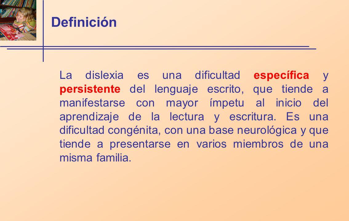 Definición La dislexia es una dificultad específica y persistente del lenguaje escrito, que tiende a manifestarse con mayor ímpetu al inicio del aprendizaje de la lectura y escritura.