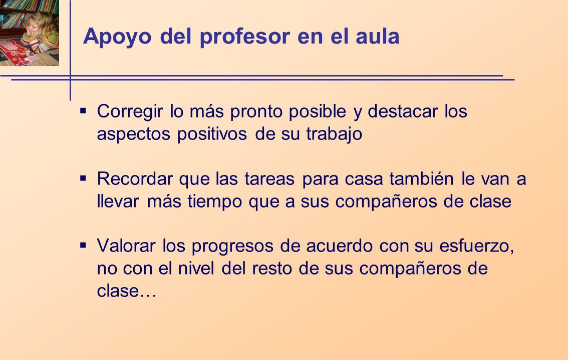 Apoyo del profesor en el aula Corregir lo más pronto posible y destacar los aspectos positivos de su trabajo Recordar que las tareas para casa también