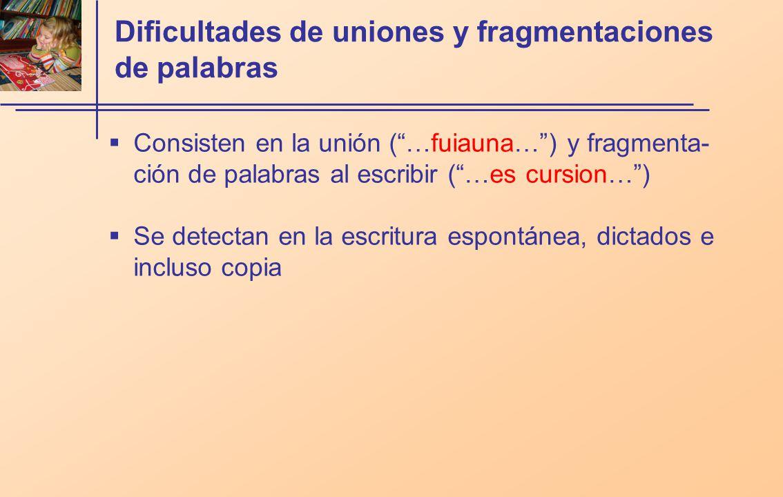 Dificultades de uniones y fragmentaciones de palabras Consisten en la unión (…fuiauna…) y fragmenta- ción de palabras al escribir (…es cursion…) Se detectan en la escritura espontánea, dictados e incluso copia