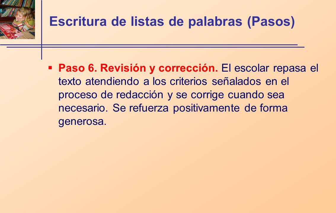 Escritura de listas de palabras (Pasos) Paso 6. Revisión y corrección. El escolar repasa el texto atendiendo a los criterios señalados en el proceso d