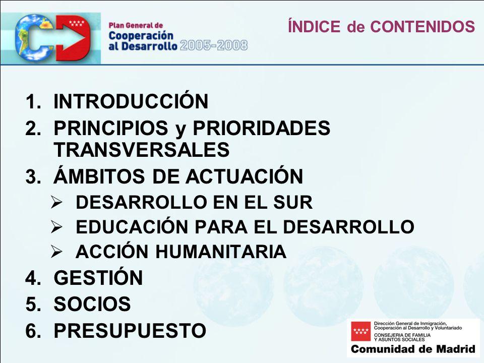 ÍNDICE de CONTENIDOS 1.INTRODUCCIÓN 2.PRINCIPIOS y PRIORIDADES TRANSVERSALES 3.ÁMBITOS DE ACTUACIÓN DESARROLLO EN EL SUR EDUCACIÓN PARA EL DESARROLLO ACCIÓN HUMANITARIA 4.GESTIÓN 5.SOCIOS 6.PRESUPUESTO