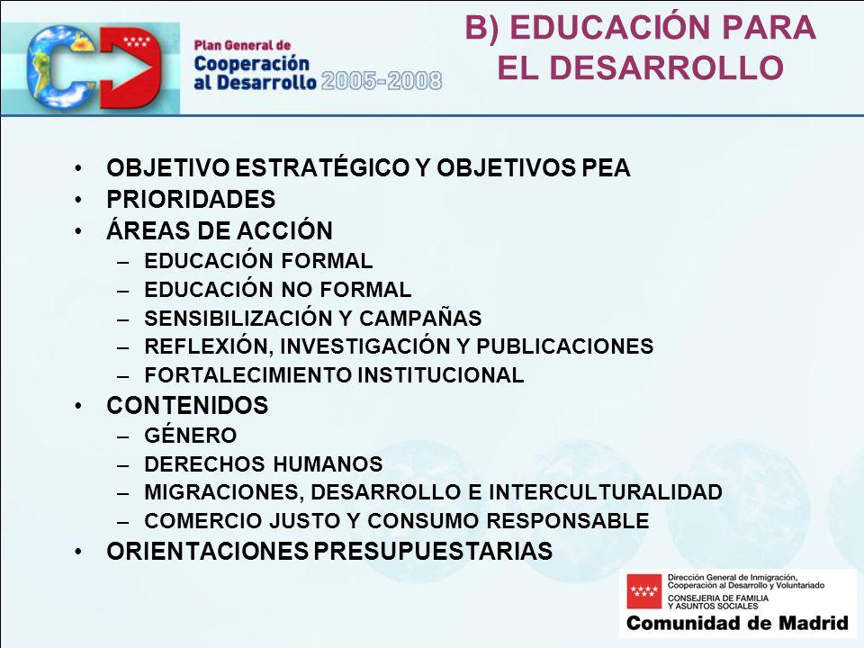 B) EDUCACIÓN PARA EL DESARROLLO OBJETIVO ESTRATÉGICO Y OBJETIVOS PEA PRIORIDADES ÁREAS DE ACCIÓN –EDUCACIÓN FORMAL –EDUCACIÓN NO FORMAL –SENSIBILIZACIÓN Y CAMPAÑAS –REFLEXIÓN, INVESTIGACIÓN Y PUBLICACIONES –FORTALECIMIENTO INSTITUCIONAL CONTENIDOS –GÉNERO –DERECHOS HUMANOS –MIGRACIONES, DESARROLLO E INTERCULTURALIDAD –COMERCIO JUSTO Y CONSUMO RESPONSABLE ORIENTACIONES PRESUPUESTARIAS