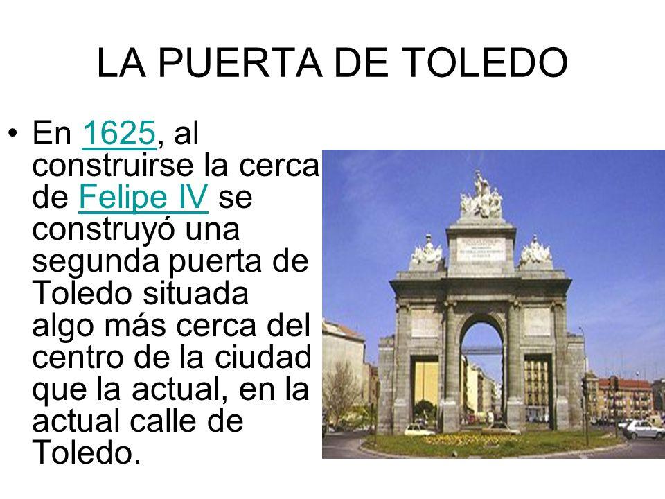 LA PUERTA DE TOLEDO En 1625, al construirse la cerca de Felipe IV se construyó una segunda puerta de Toledo situada algo más cerca del centro de la ci