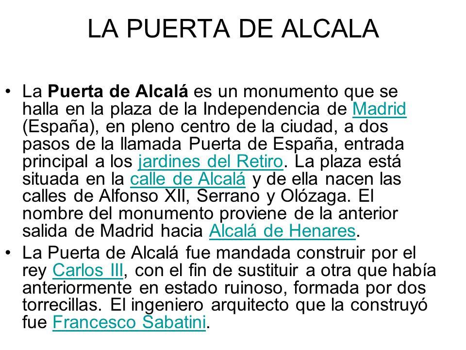 LA PUERTA DE ALCALA La Puerta de Alcalá es un monumento que se halla en la plaza de la Independencia de Madrid (España), en pleno centro de la ciudad,