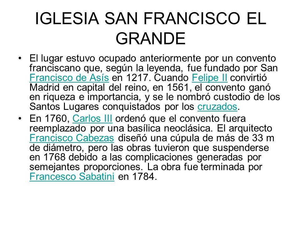 IGLESIA SAN FRANCISCO EL GRANDE El lugar estuvo ocupado anteriormente por un convento franciscano que, según la leyenda, fue fundado por San Francisco