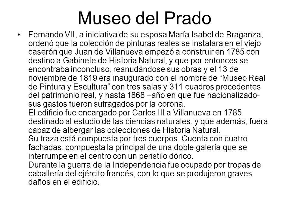 Museo del Prado Fernando VII, a iniciativa de su esposa María Isabel de Braganza, ordenó que la colección de pinturas reales se instalara en el viejo
