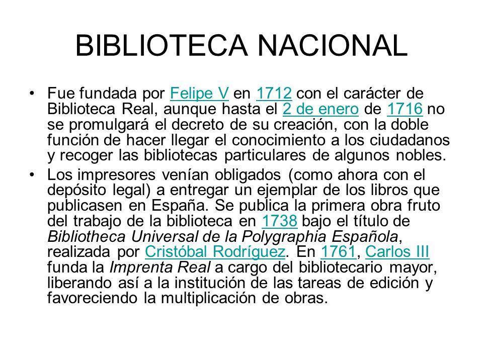 BIBLIOTECA NACIONAL Fue fundada por Felipe V en 1712 con el carácter de Biblioteca Real, aunque hasta el 2 de enero de 1716 no se promulgará el decret