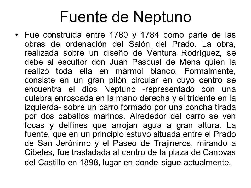 Fuente de Neptuno Fue construida entre 1780 y 1784 como parte de las obras de ordenación del Salón del Prado. La obra, realizada sobre un diseño de Ve