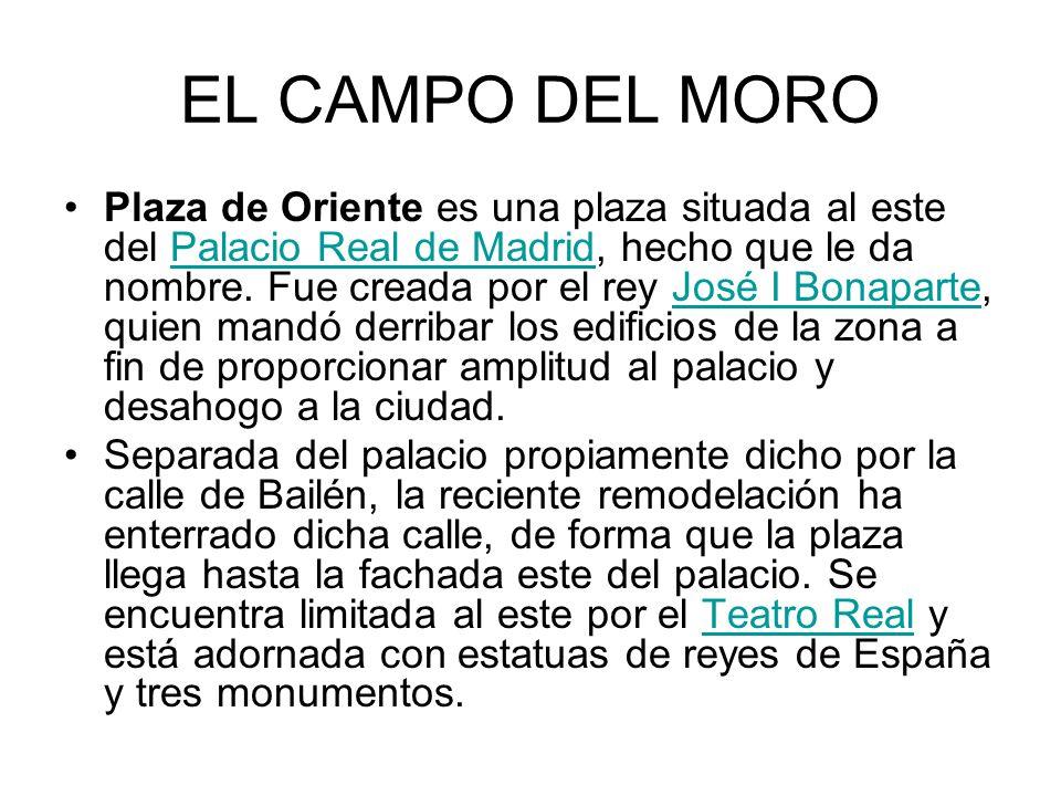 EL CAMPO DEL MORO Plaza de Oriente es una plaza situada al este del Palacio Real de Madrid, hecho que le da nombre. Fue creada por el rey José I Bonap
