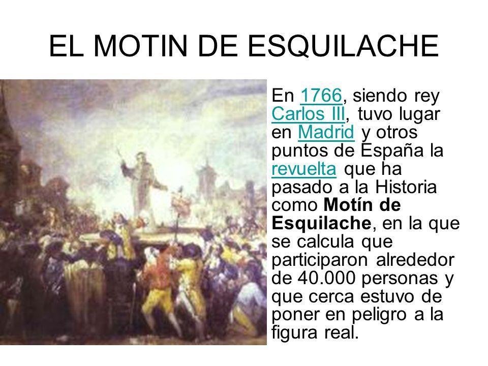 EL MOTIN DE ESQUILACHE En 1766, siendo rey Carlos III, tuvo lugar en Madrid y otros puntos de España la revuelta que ha pasado a la Historia como Motí