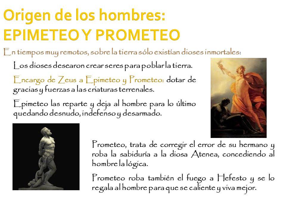 Origen de los hombres: EPIMETEO Y PROMETEO Los dioses desearon crear seres para poblar la tierra. Encargo de Zeus a Epimeteo y Prometeo: dotar de grac
