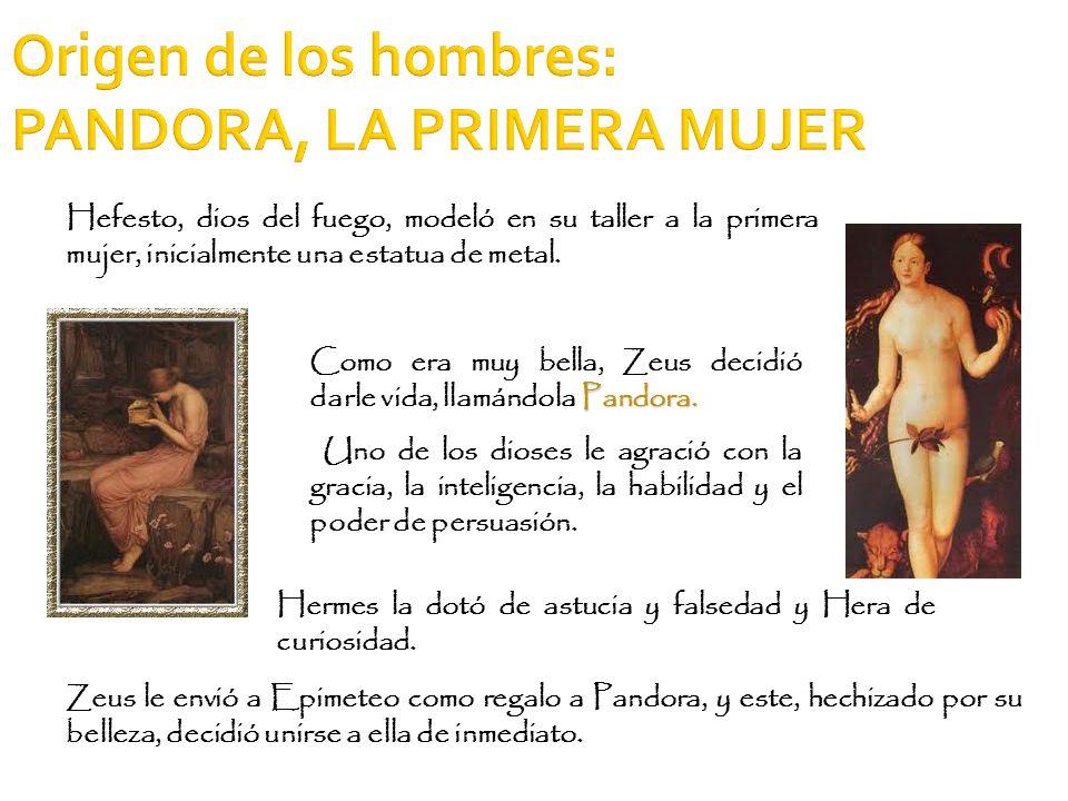 Origen de los hombres: PANDORA, LA PRIMERA MUJER Hefesto, dios del fuego, modeló en su taller a la primera mujer, inicialmente una estatua de metal. Z