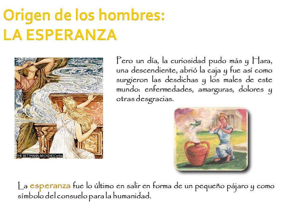 Origen de los hombres: LA ESPERANZA esperanza La esperanza fue lo último en salir en forma de un pequeño pájaro y como símbolo del consuelo para la hu