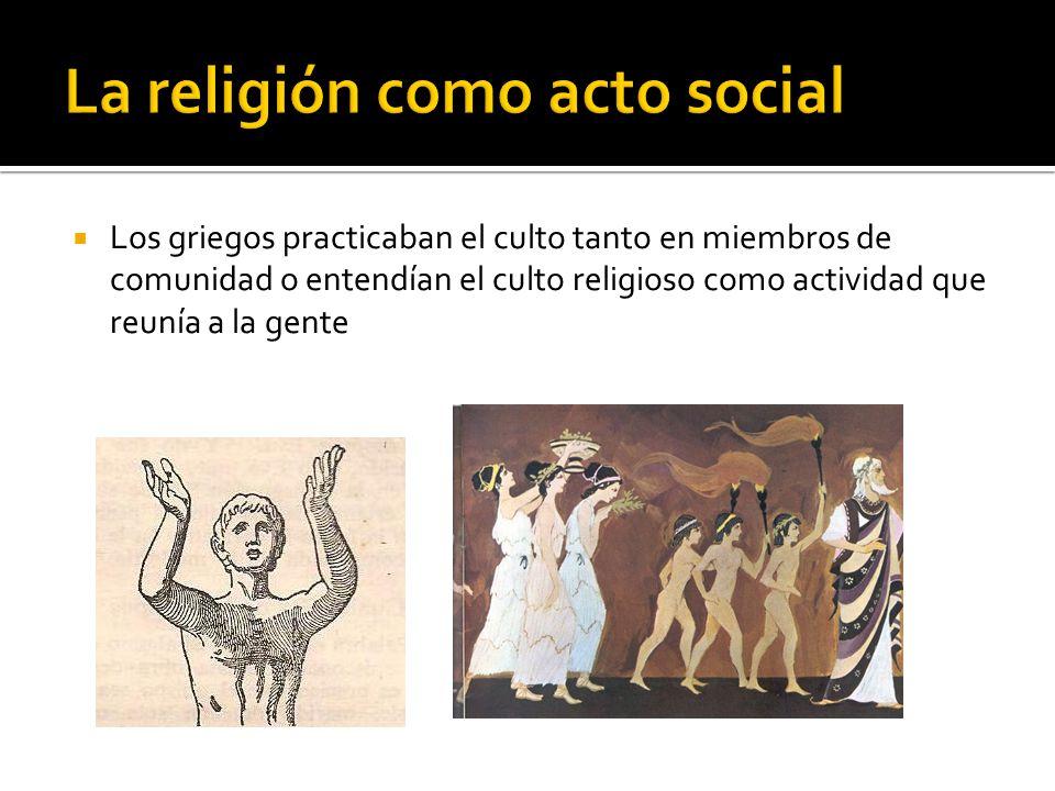 Los griegos practicaban el culto tanto en miembros de comunidad o entendían el culto religioso como actividad que reunía a la gente