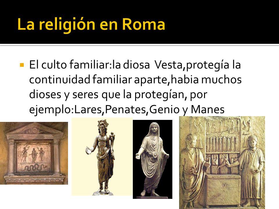 El culto familiar:la diosa Vesta,protegía la continuidad familiar aparte,habia muchos dioses y seres que la protegían, por ejemplo:Lares,Penates,Genio