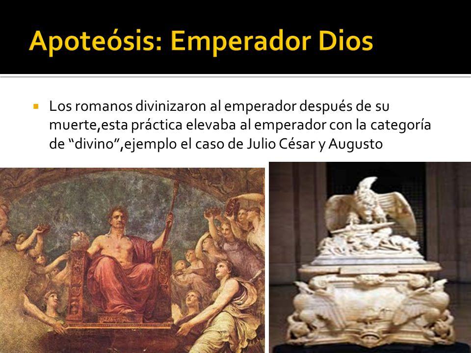 Los romanos divinizaron al emperador después de su muerte,esta práctica elevaba al emperador con la categoría de divino,ejemplo el caso de Julio César