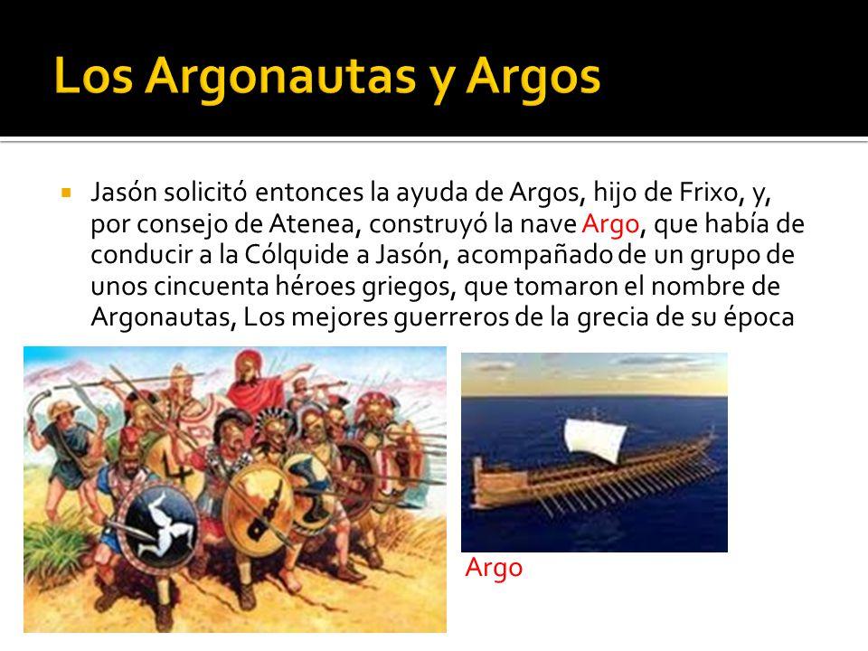 Jasón solicitó entonces la ayuda de Argos, hijo de Frixo, y, por consejo de Atenea, construyó la nave Argo, que había de conducir a la Cólquide a Jasó