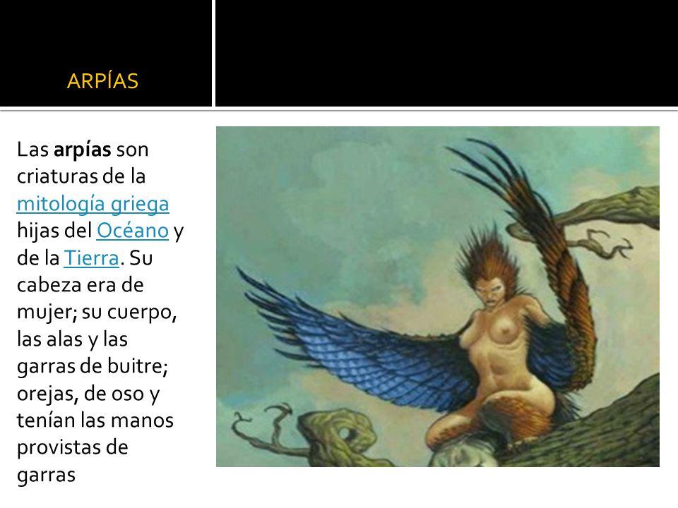 ARPÍAS Las arpías son criaturas de la mitología griega hijas del Océano y de la Tierra. Su cabeza era de mujer; su cuerpo, las alas y las garras de bu