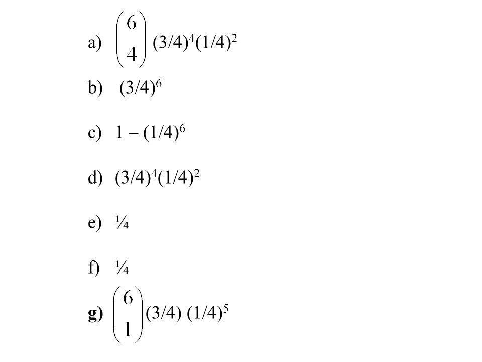 a) (3/4) 4 (1/4) 2 b) (3/4) 6 c)1 – (1/4) 6 d)(3/4) 4 (1/4) 2 e)¼ f)¼ g) (3/4) (1/4) 5