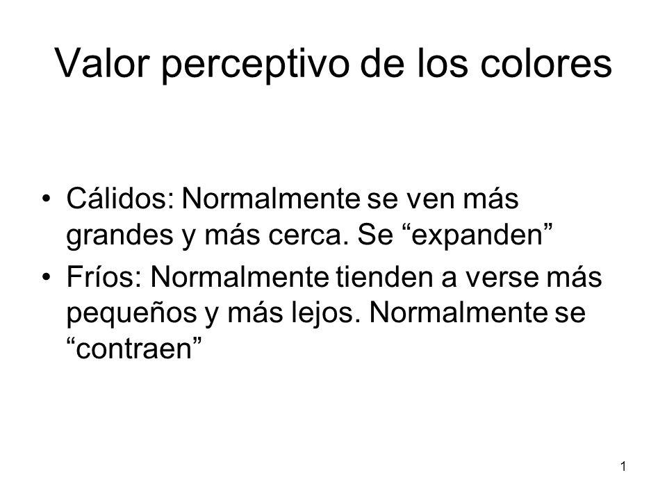1 Valor perceptivo de los colores Cálidos: Normalmente se ven más grandes y más cerca. Se expanden Fríos: Normalmente tienden a verse más pequeños y m