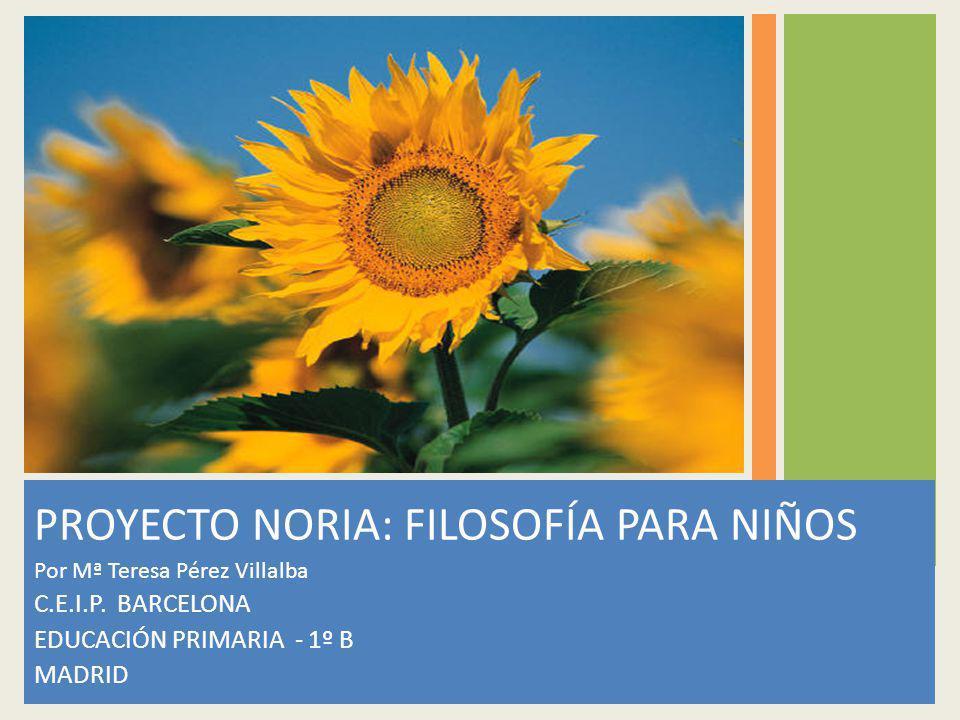 PROYECTO NORIA: FILOSOFÍA PARA NIÑOS Por Mª Teresa Pérez Villalba C.E.I.P. BARCELONA EDUCACIÓN PRIMARIA - 1º B MADRID